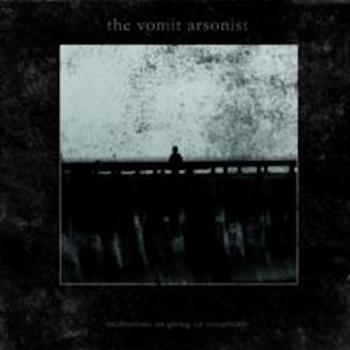 THE VOMIT ARSONIST  Meditations On Giving Up Completely CD